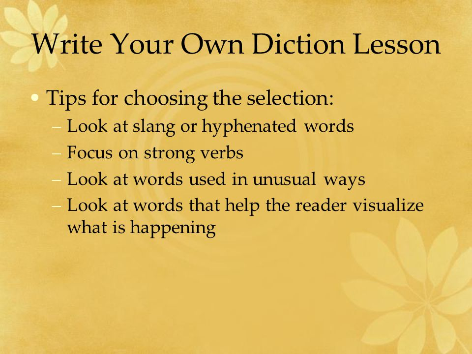 Write Your Own Diction Lesson Tips for choosing the selection: –Look at slang or hyphenated words –Focus on strong verbs –Look at words used in unusual ways –Look at words that help the reader visualize what is happening