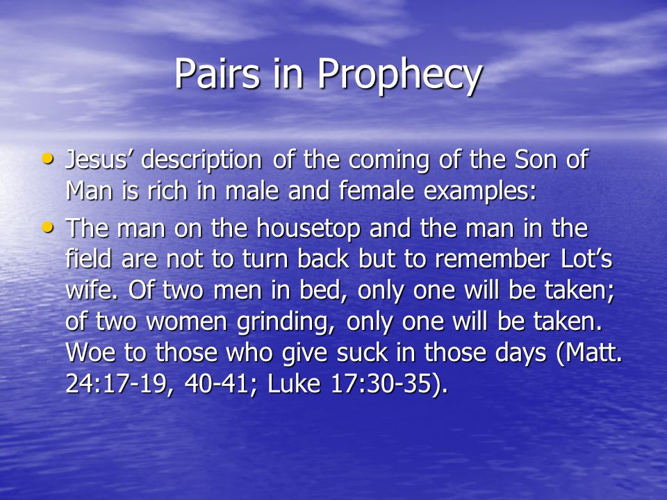 Pairs in Prophecy Jesus description of the coming of the Son of Man is rich in male and female examples: Jesus description of the coming of the Son of Man is rich in male and female examples: The man on the housetop and the man in the field are not to turn back but to remember Lots wife.