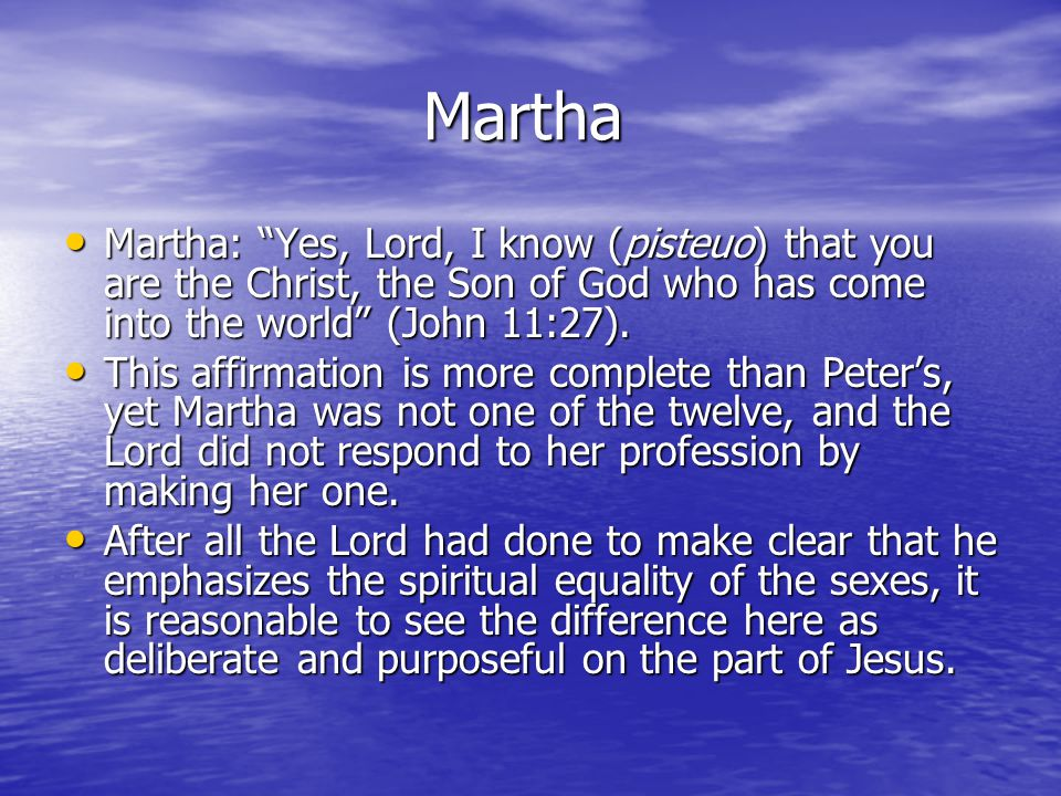 Martha Martha Martha: Yes, Lord, I know (pisteuo) that you are the Christ, the Son of God who has come into the world (John 11:27).