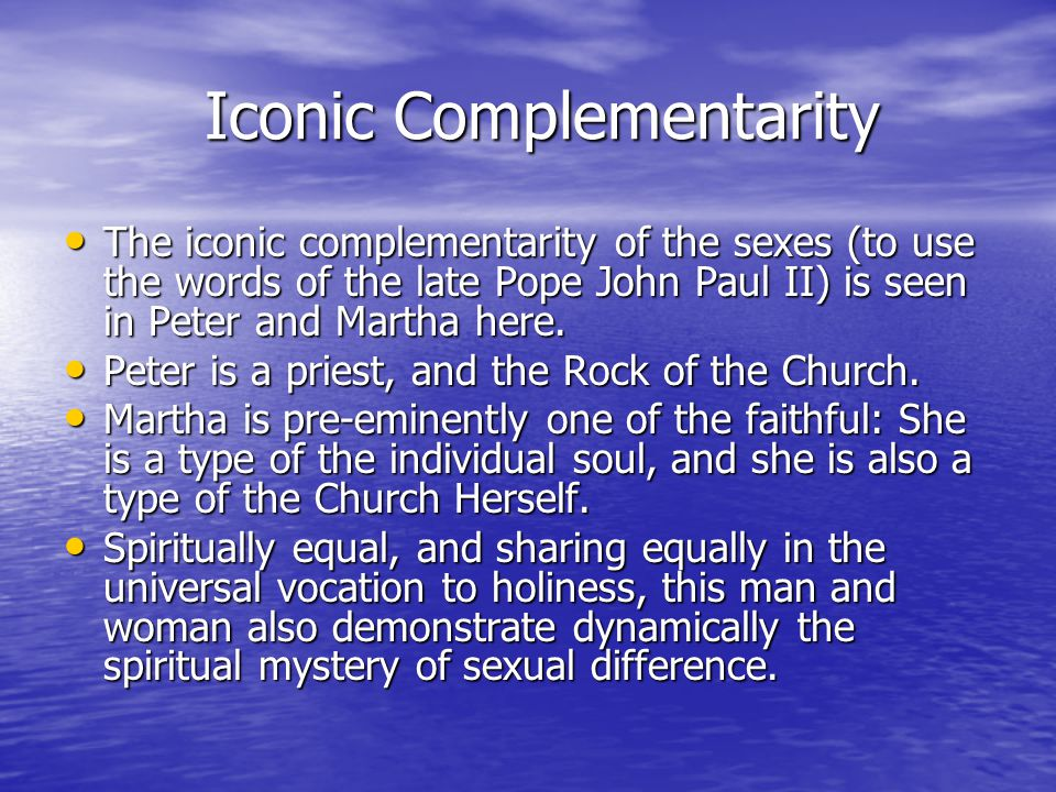 Iconic Complementarity Iconic Complementarity The iconic complementarity of the sexes (to use the words of the late Pope John Paul II) is seen in Peter and Martha here.
