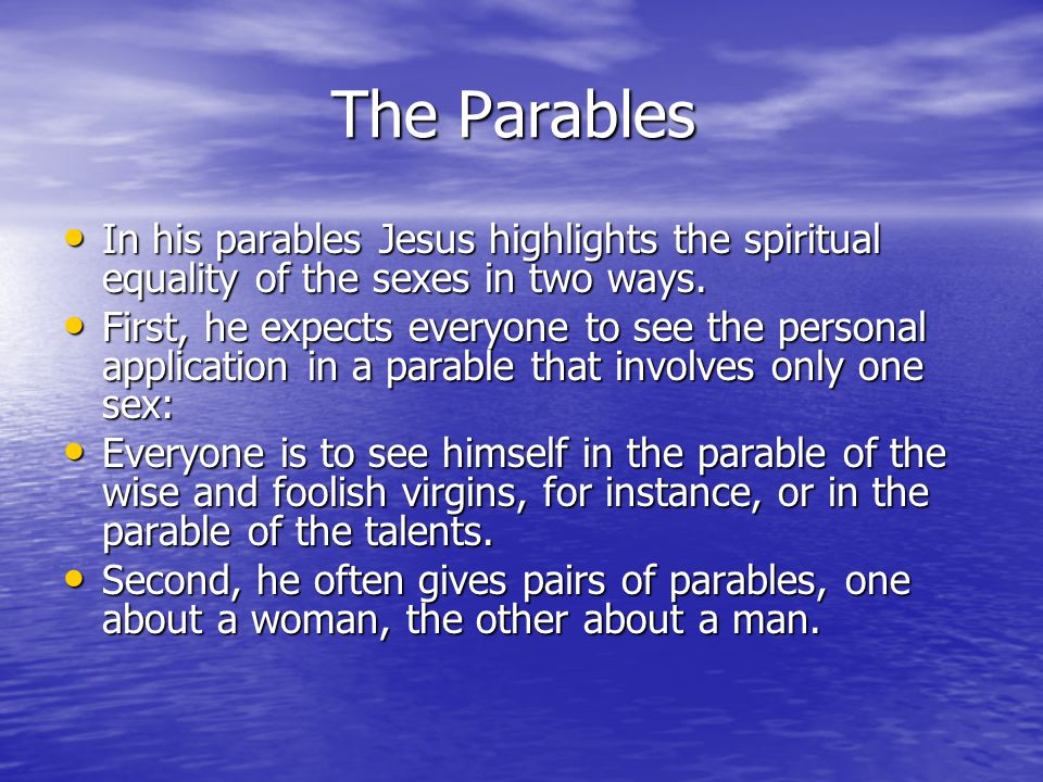 The Parables The Parables In his parables Jesus highlights the spiritual equality of the sexes in two ways.