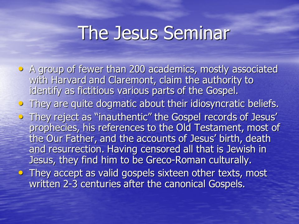 The Jesus Seminar A group of fewer than 200 academics, mostly associated with Harvard and Claremont, claim the authority to identify as fictitious various parts of the Gospel.