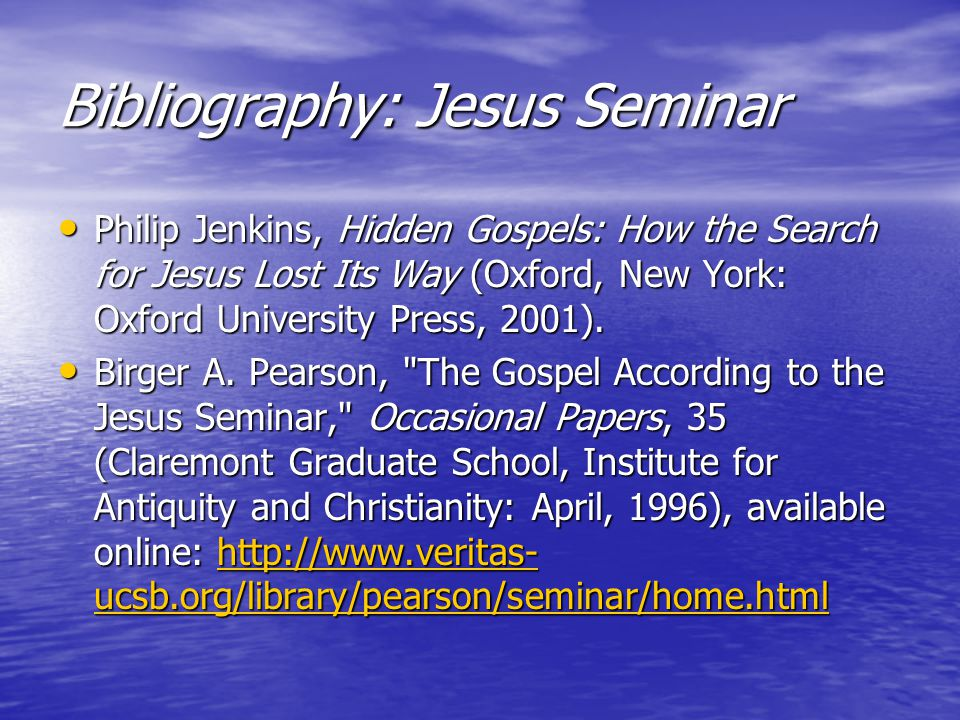 Bibliography: Jesus Seminar Philip Jenkins, Hidden Gospels: How the Search for Jesus Lost Its Way (Oxford, New York: Oxford University Press, 2001).