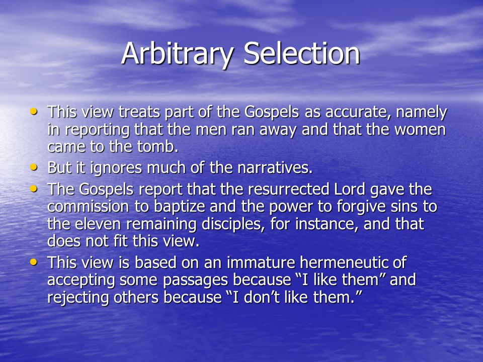 Arbitrary Selection Arbitrary Selection This view treats part of the Gospels as accurate, namely in reporting that the men ran away and that the women came to the tomb.