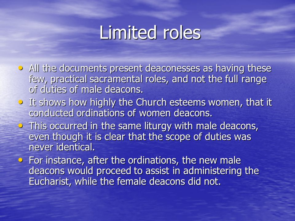 Limited roles Limited roles All the documents present deaconesses as having these few, practical sacramental roles, and not the full range of duties of male deacons.