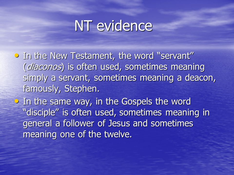 NT evidence NT evidence In the New Testament, the word servant (diaconos) is often used, sometimes meaning simply a servant, sometimes meaning a deacon, famously, Stephen.