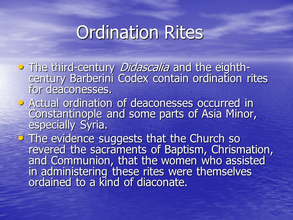 Ordination Rites The third-century Didascalia and the eighth- century Barberini Codex contain ordination rites for deaconesses.