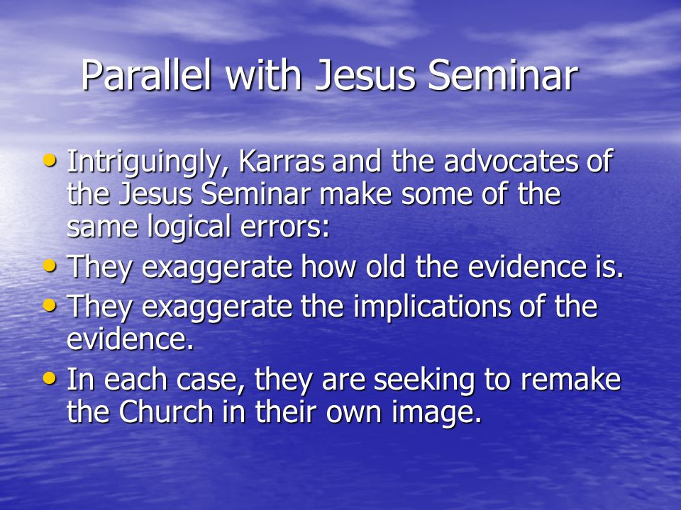 Parallel with Jesus Seminar Parallel with Jesus Seminar Intriguingly, Karras and the advocates of the Jesus Seminar make some of the same logical errors: Intriguingly, Karras and the advocates of the Jesus Seminar make some of the same logical errors: They exaggerate how old the evidence is.