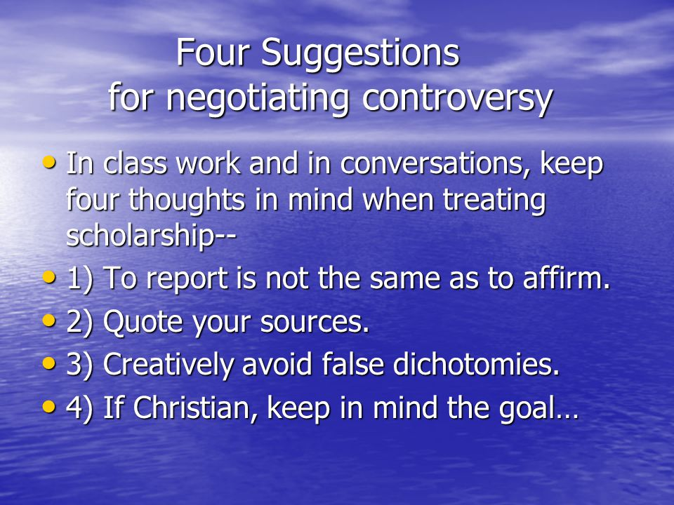 Four Suggestions for negotiating controversy In class work and in conversations, keep four thoughts in mind when treating scholarship-- In class work and in conversations, keep four thoughts in mind when treating scholarship-- 1) To report is not the same as to affirm.