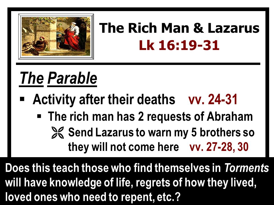 The Parable Activity after their deaths vv. 24-31 The rich man has 2 requests of Abraham Ë Send Lazarus to warn my 5 brothers so they will not come he