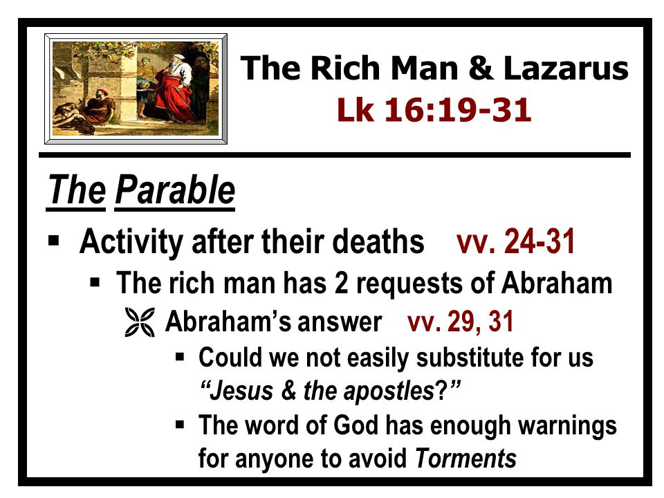 The Parable Activity after their deaths vv. 24-31 The rich man has 2 requests of Abraham Ë Abrahams answer vv. 29, 31 Could we not easily substitute f