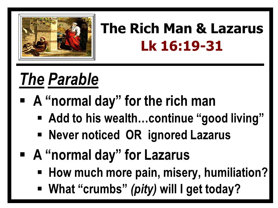 The Parable A normal day for the rich man Add to his wealth…continue good living Never noticed OR ignored Lazarus A normal day for Lazarus How much mo