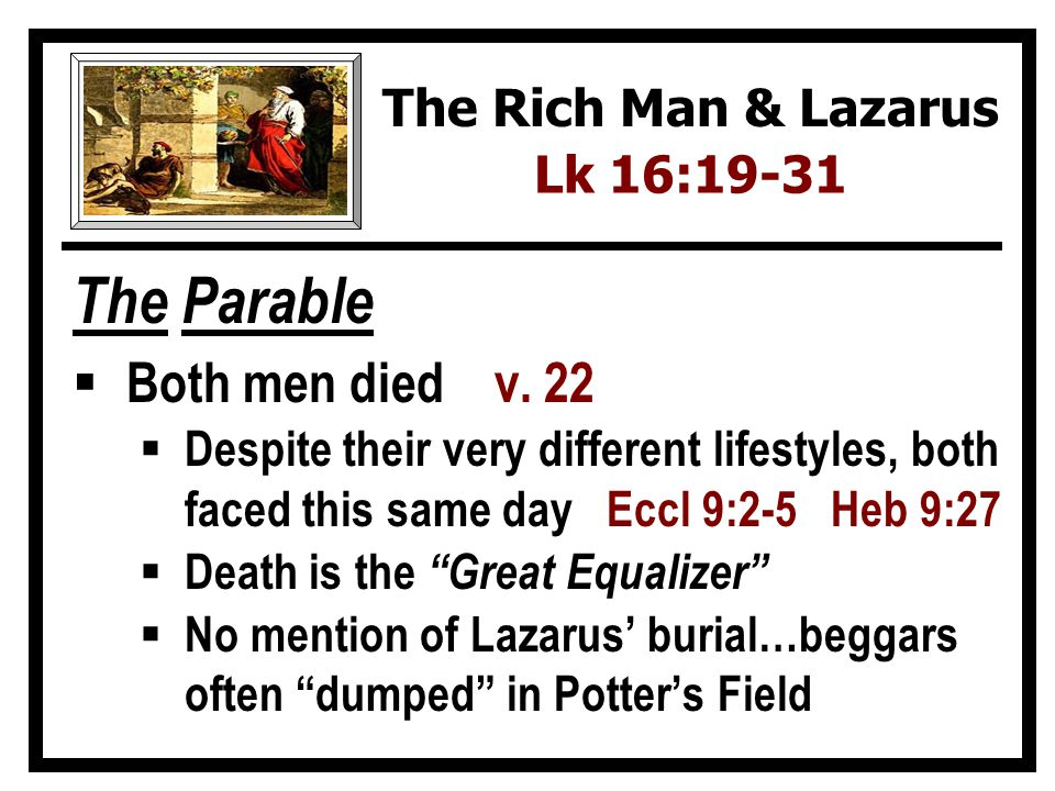 The Parable Both men died v. 22 Despite their very different lifestyles, both faced this same day Eccl 9:2-5 Heb 9:27 Death is the Great Equalizer No