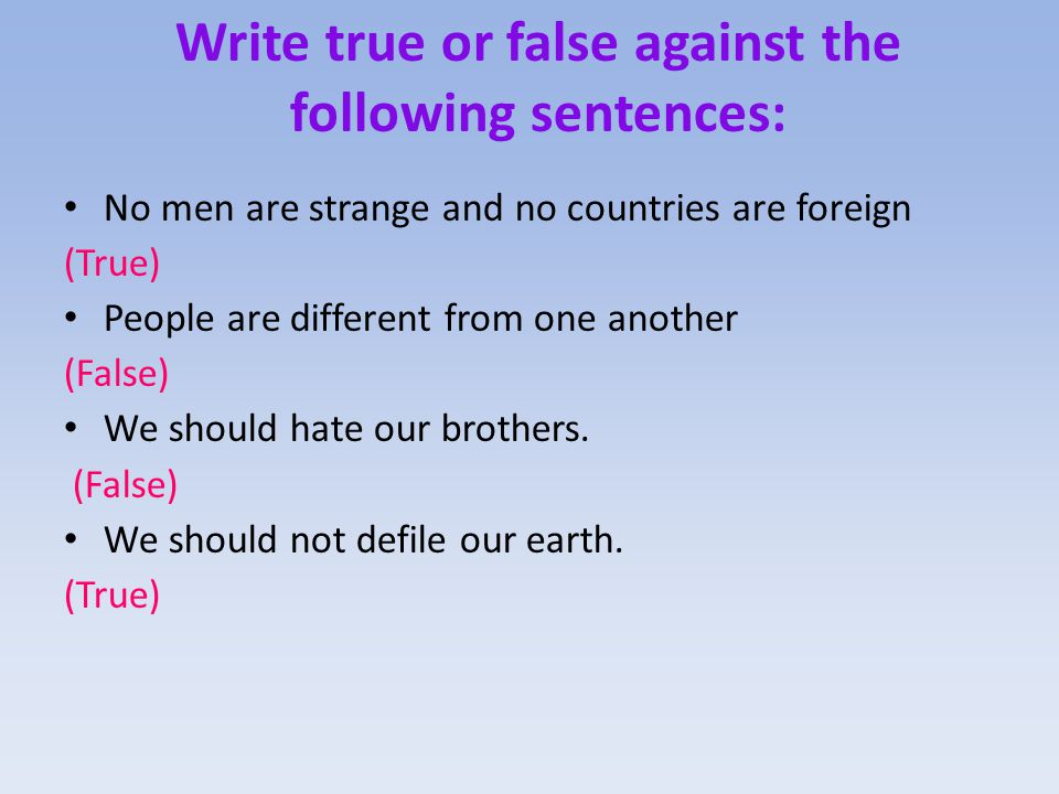 Write true or false against the following sentences: No men are strange and no countries are foreign. People are different from one another. We should