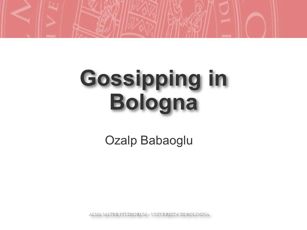 ALMA MATER STUDIORUM – UNIVERSITA DI BOLOGNA ALMA MATER STUDIORUM – UNIVERSITA DI BOLOGNA Gossipping in Bologna Ozalp Babaoglu