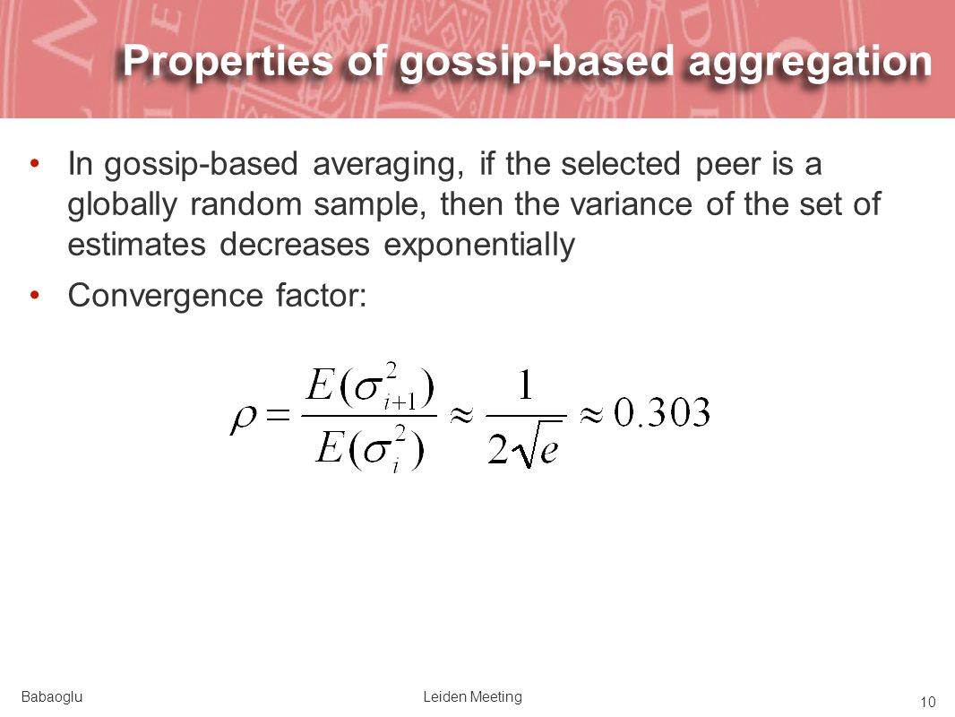 BabaogluLeiden Meeting 10 Properties of gossip-based aggregation In gossip-based averaging, if the selected peer is a globally random sample, then the variance of the set of estimates decreases exponentially Convergence factor: