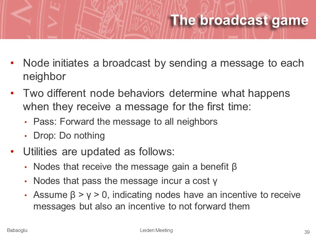 BabaogluLeiden Meeting 39 The broadcast game Node initiates a broadcast by sending a message to each neighbor Two different node behaviors determine what happens when they receive a message for the first time: Pass: Forward the message to all neighbors Drop: Do nothing Utilities are updated as follows: Nodes that receive the message gain a benefit β Nodes that pass the message incur a cost γ Assume β > γ > 0, indicating nodes have an incentive to receive messages but also an incentive to not forward them