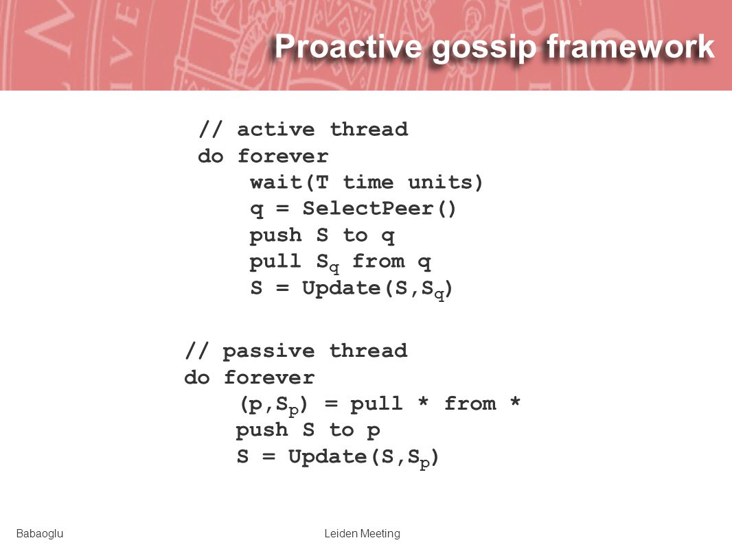 BabaogluLeiden Meeting Proactive gossip framework // active thread do forever wait(T time units) q = SelectPeer() push S to q pull S q from q S = Update(S,S q ) // passive thread do forever (p,S p ) = pull * from * push S to p S = Update(S,S p )