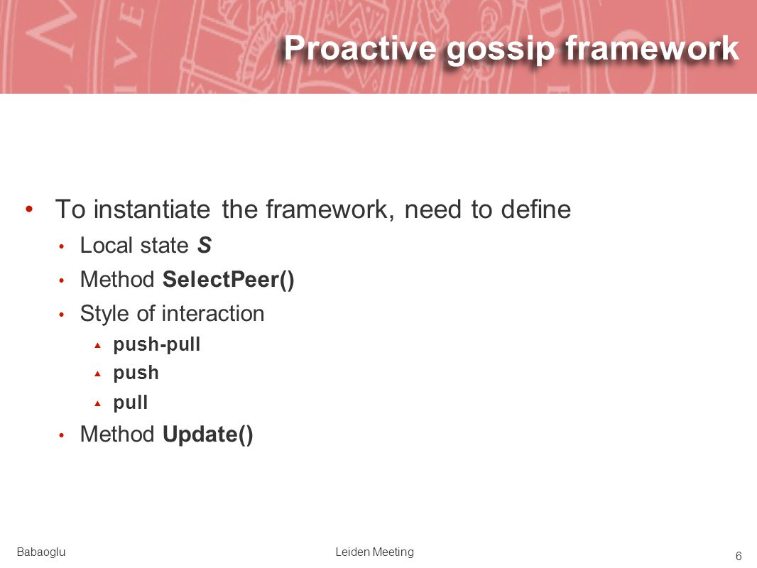 BabaogluLeiden Meeting 6 Proactive gossip framework To instantiate the framework, need to define Local state S Method SelectPeer() Style of interaction push-pull push pull Method Update()