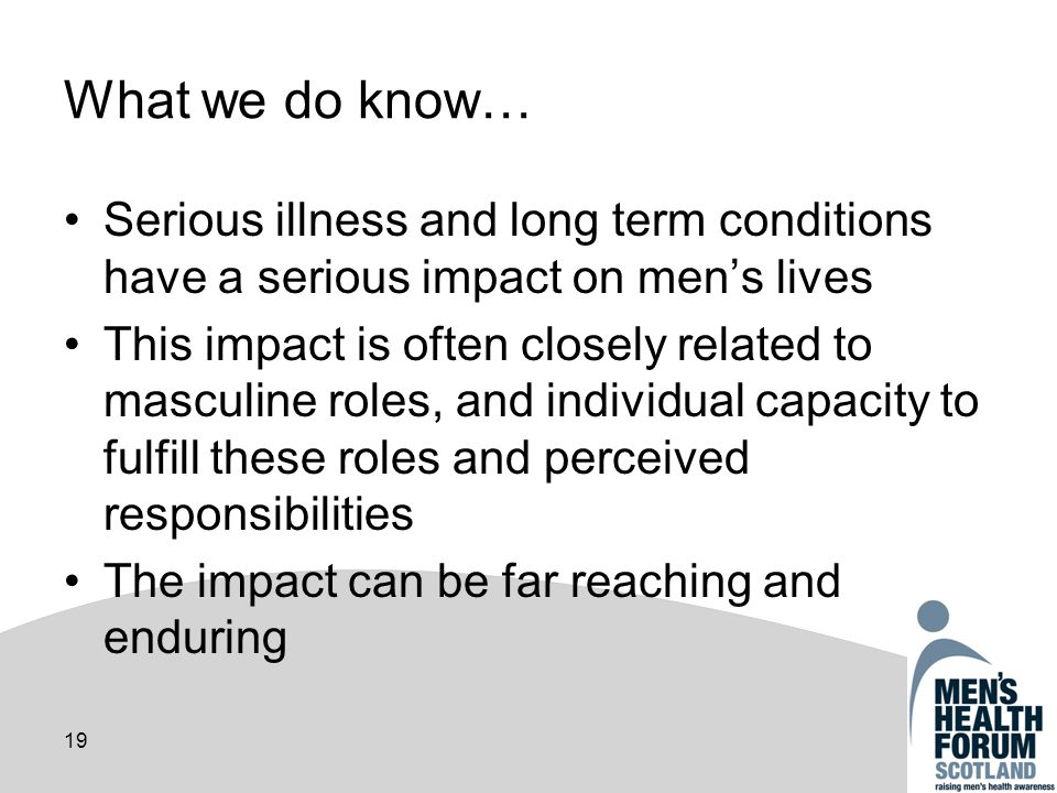 19 What we do know… Serious illness and long term conditions have a serious impact on mens lives This impact is often closely related to masculine roles, and individual capacity to fulfill these roles and perceived responsibilities The impact can be far reaching and enduring