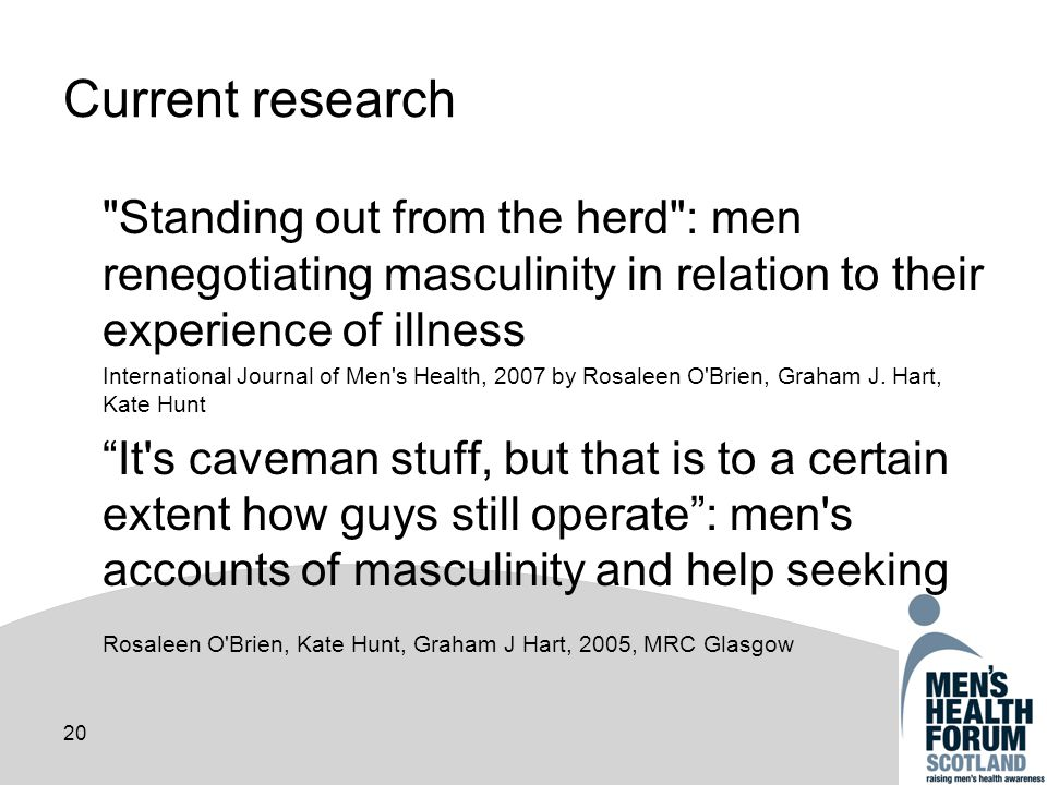 20 Current research Standing out from the herd : men renegotiating masculinity in relation to their experience of illness International Journal of Men s Health, 2007 by Rosaleen O Brien, Graham J.