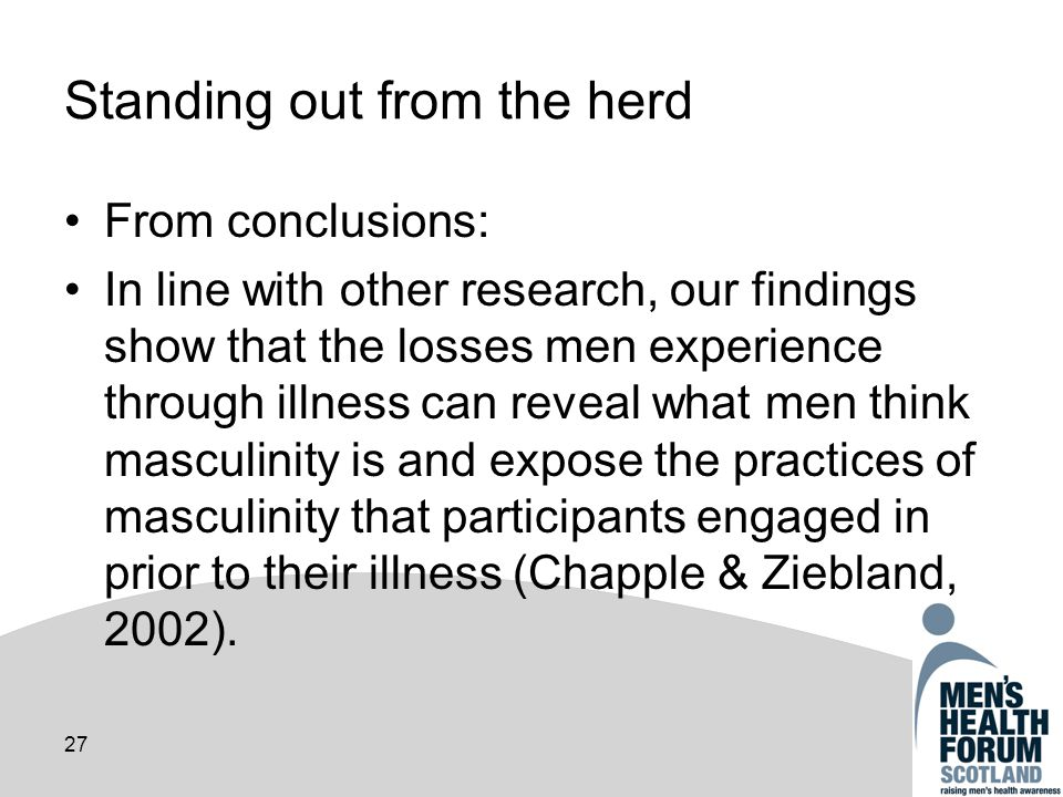 27 Standing out from the herd From conclusions: In line with other research, our findings show that the losses men experience through illness can reveal what men think masculinity is and expose the practices of masculinity that participants engaged in prior to their illness (Chapple & Ziebland, 2002).
