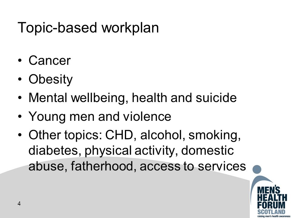 4 Topic-based workplan Cancer Obesity Mental wellbeing, health and suicide Young men and violence Other topics: CHD, alcohol, smoking, diabetes, physical activity, domestic abuse, fatherhood, access to services