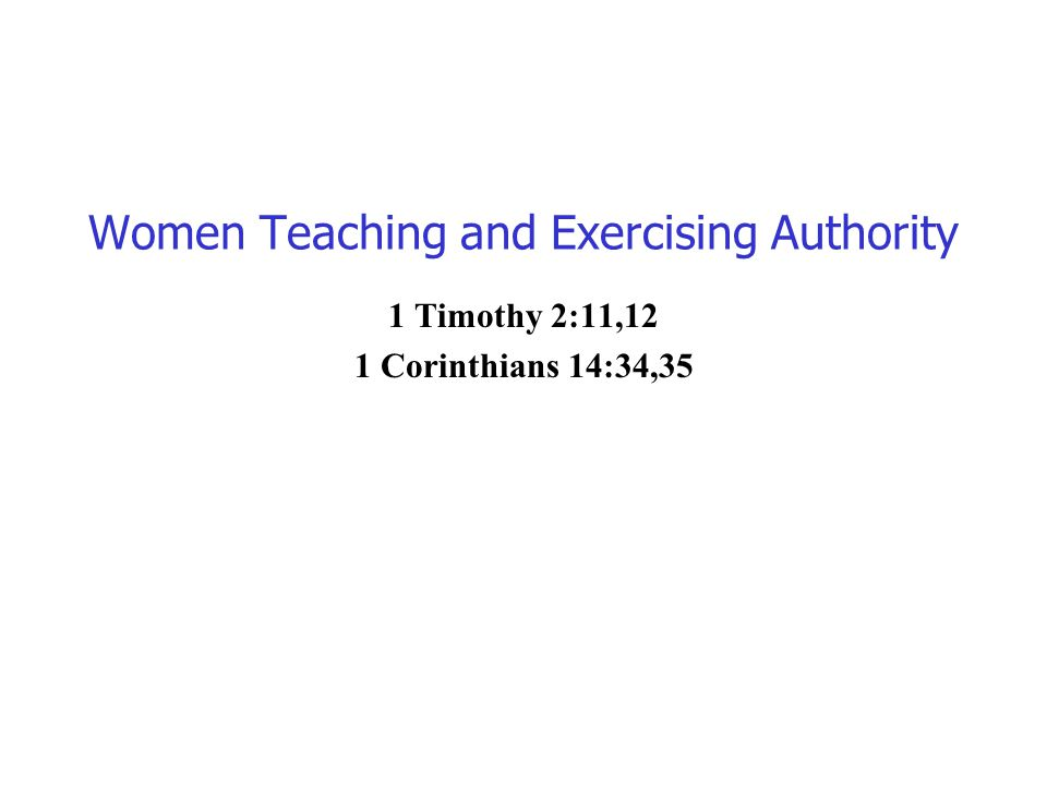 Women Teaching and Exercising Authority 1 Timothy 2:11,12 1 Corinthians 14:34,35