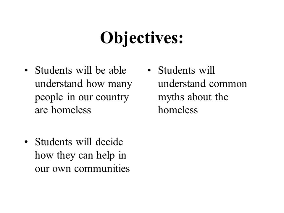 Objectives: Students will be able understand how many people in our country are homeless Students will decide how they can help in our own communities Students will understand common myths about the homeless