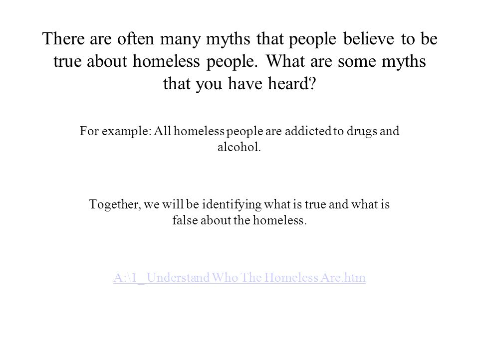 There are often many myths that people believe to be true about homeless people. What are some myths that you have heard? For example: All homeless pe