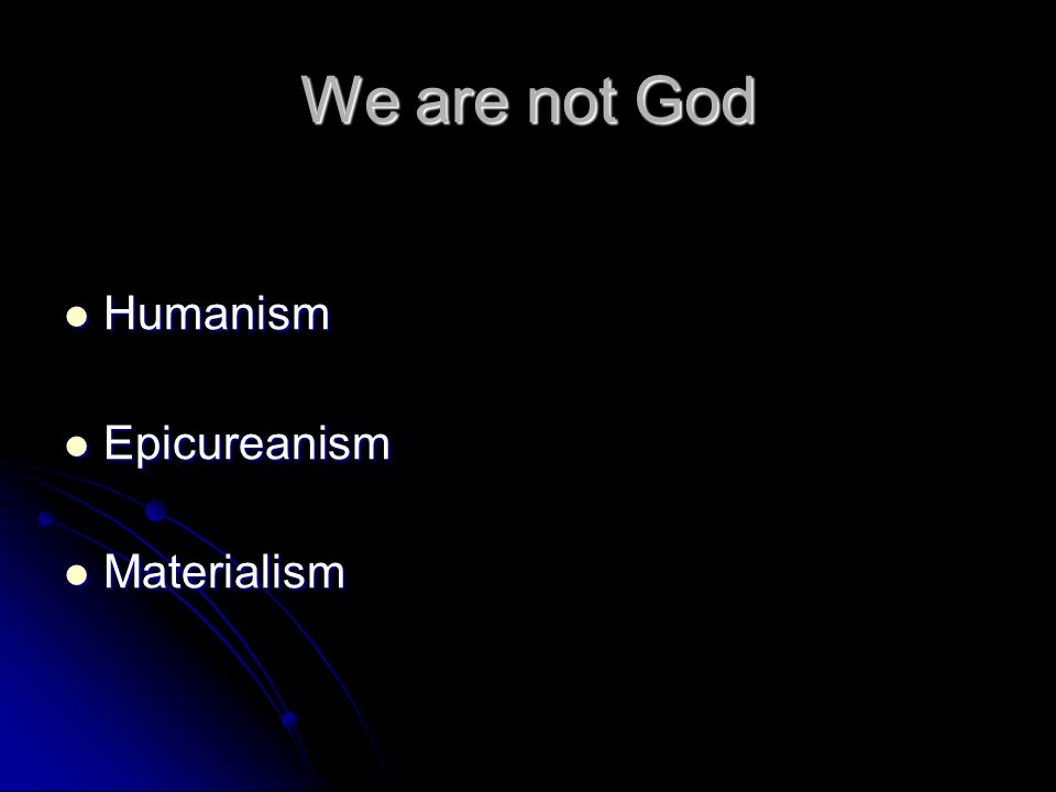 We are not God Humanism Humanism Epicureanism Epicureanism Materialism Materialism