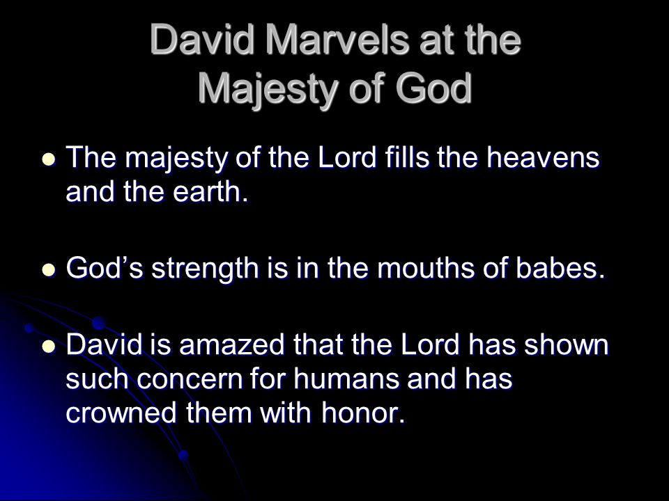 David Marvels at the Majesty of God The majesty of the Lord fills the heavens and the earth. The majesty of the Lord fills the heavens and the earth.