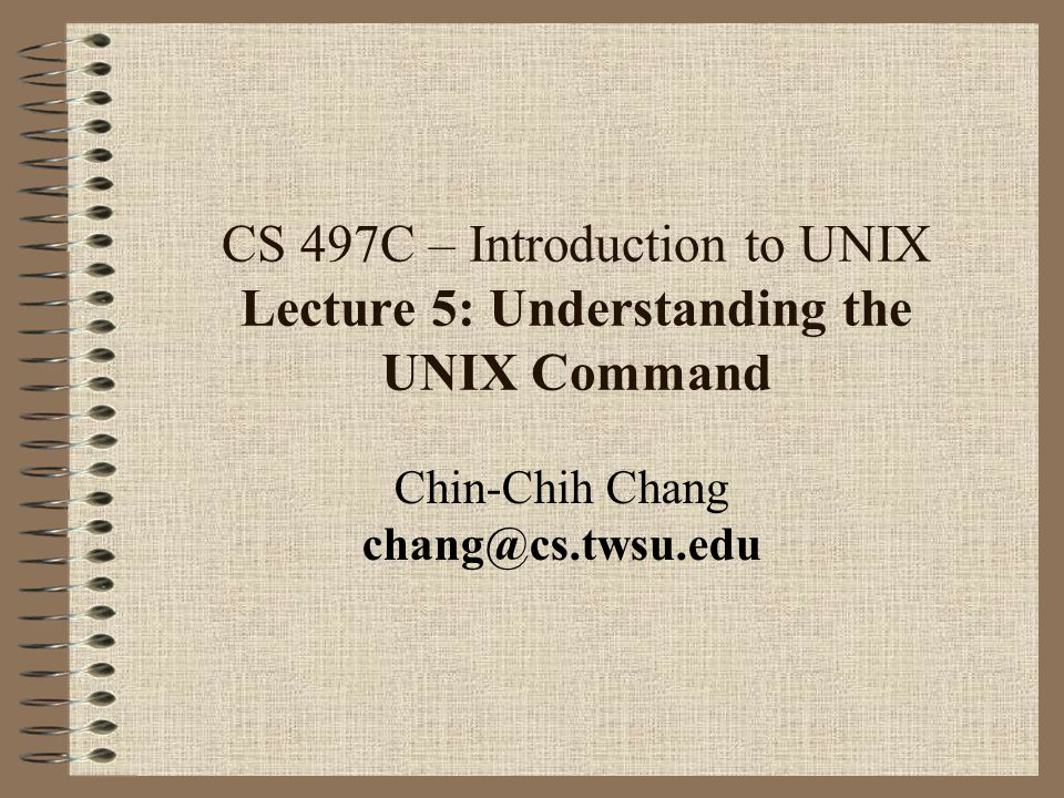 CS 497C – Introduction to UNIX Lecture 5: Understanding the UNIX Command Chin-Chih Chang chang@cs.twsu.edu