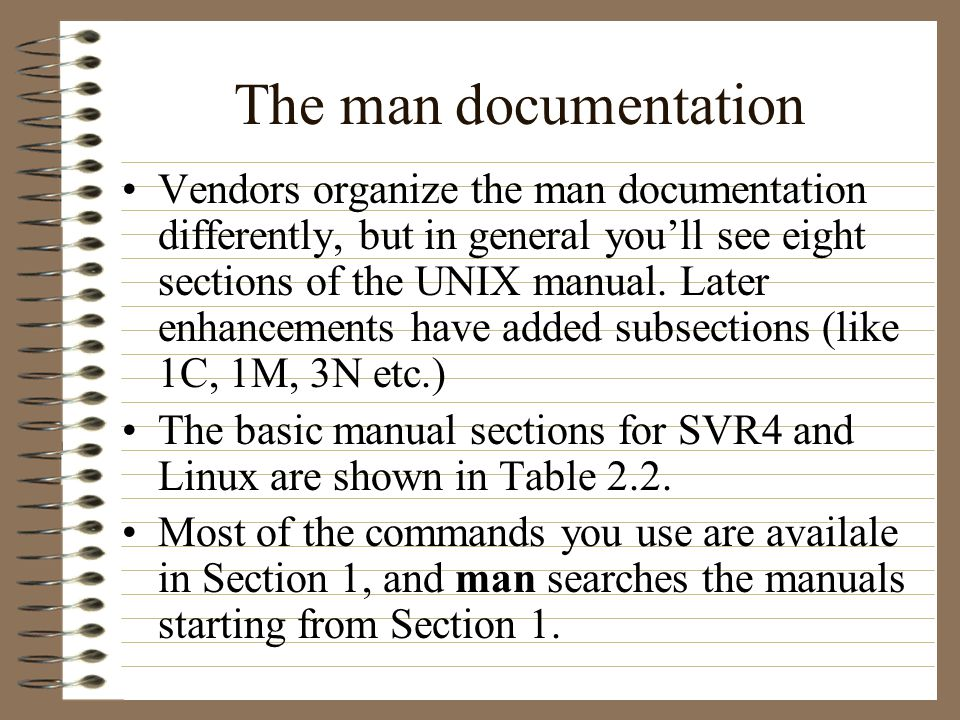The man documentation Vendors organize the man documentation differently, but in general youll see eight sections of the UNIX manual.