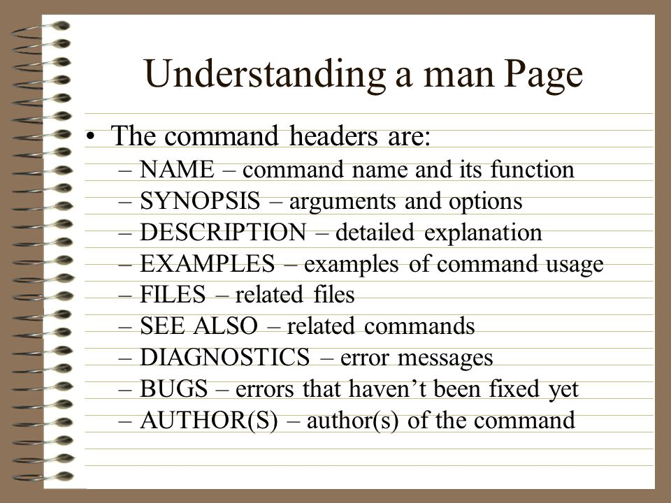 Understanding a man Page The command headers are: –NAME – command name and its function –SYNOPSIS – arguments and options –DESCRIPTION – detailed explanation –EXAMPLES – examples of command usage –FILES – related files –SEE ALSO – related commands –DIAGNOSTICS – error messages –BUGS – errors that havent been fixed yet –AUTHOR(S) – author(s) of the command