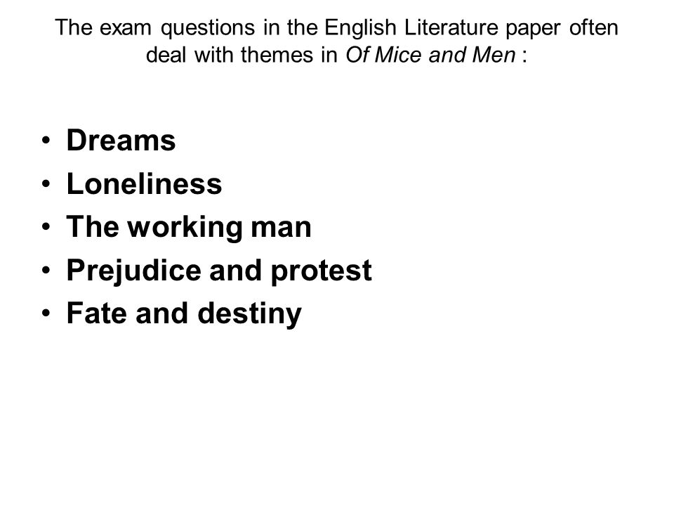 The exam questions in the English Literature paper often deal with themes in Of Mice and Men : Dreams Loneliness The working man Prejudice and protest Fate and destiny