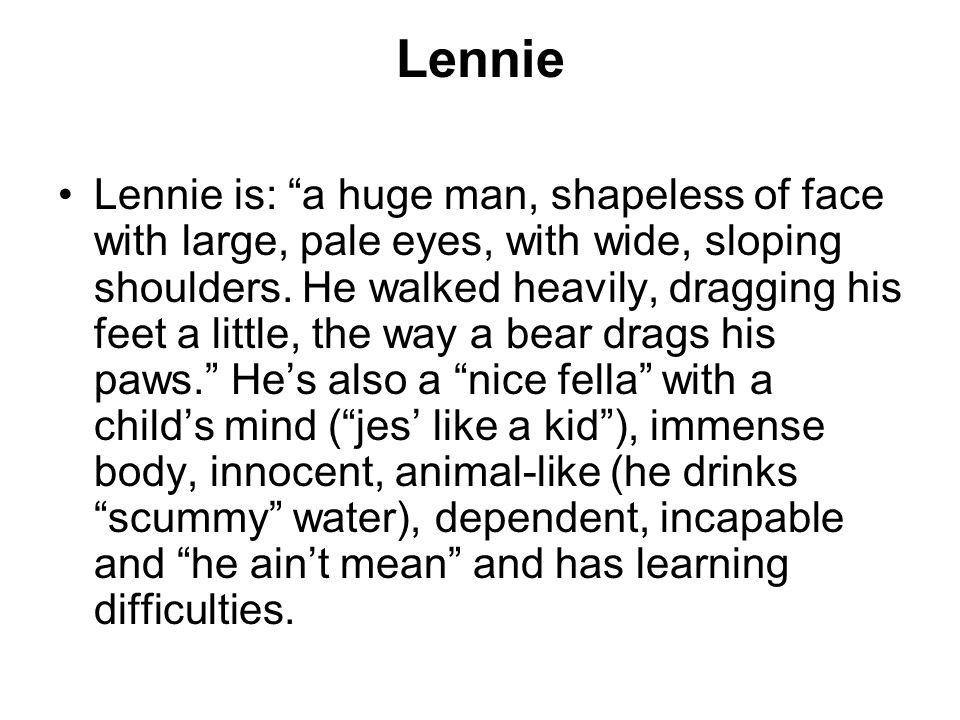 Lennie Lennie is: a huge man, shapeless of face with large, pale eyes, with wide, sloping shoulders.
