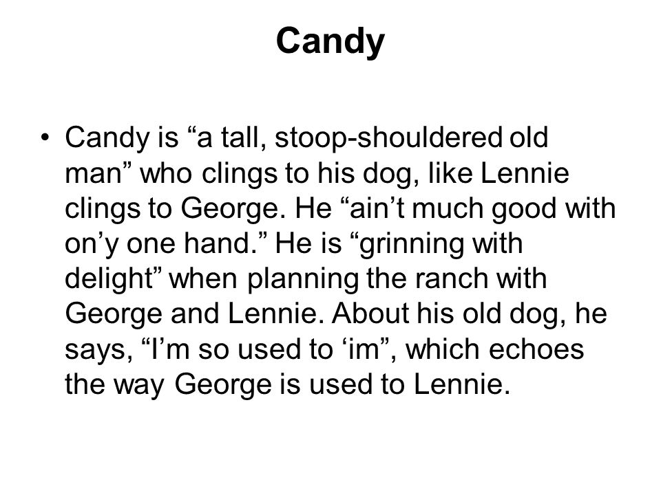 Candy Candy is a tall, stoop-shouldered old man who clings to his dog, like Lennie clings to George.