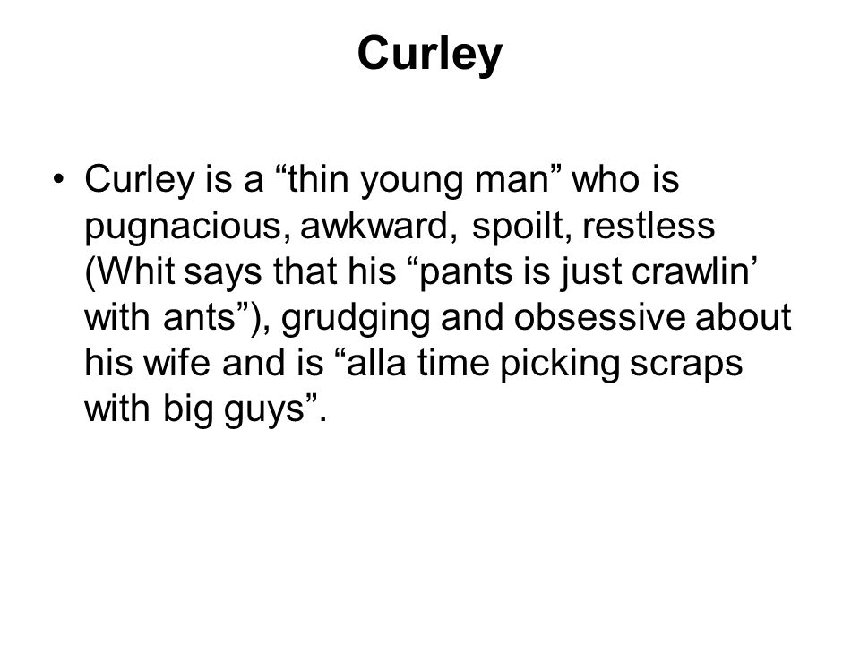 Curley Curley is a thin young man who is pugnacious, awkward, spoilt, restless (Whit says that his pants is just crawlin with ants), grudging and obsessive about his wife and is alla time picking scraps with big guys.