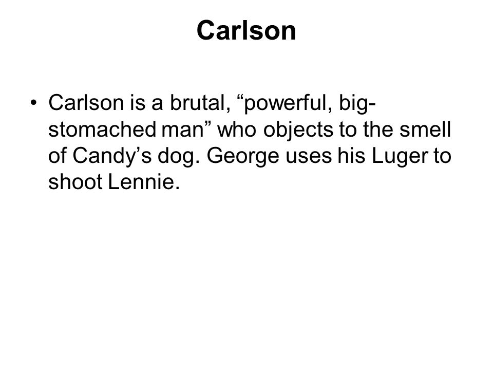 Carlson Carlson is a brutal, powerful, big- stomached man who objects to the smell of Candys dog. George uses his Luger to shoot Lennie.