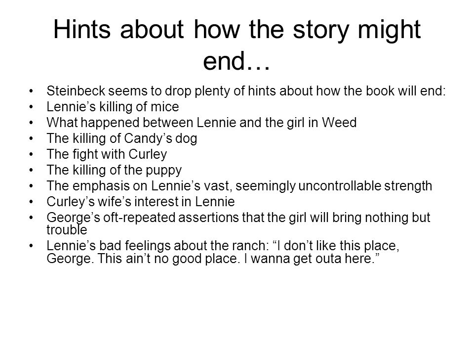 Hints about how the story might end… Steinbeck seems to drop plenty of hints about how the book will end: Lennies killing of mice What happened betwee