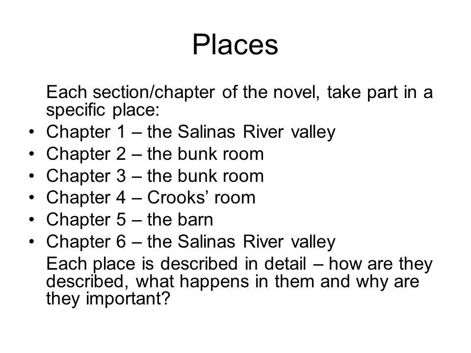 Places Each section/chapter of the novel, take part in a specific place: Chapter 1 – the Salinas River valley Chapter 2 – the bunk room Chapter 3 – the bunk room Chapter 4 – Crooks room Chapter 5 – the barn Chapter 6 – the Salinas River valley Each place is described in detail – how are they described, what happens in them and why are they important?