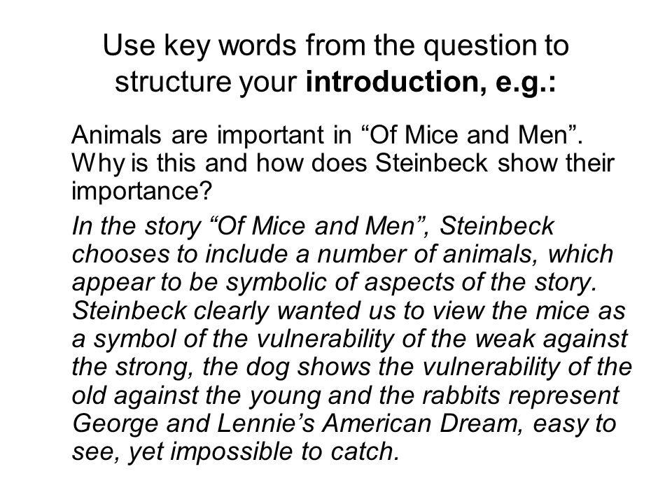 Use key words from the question to structure your introduction, e.g.: Animals are important in Of Mice and Men.