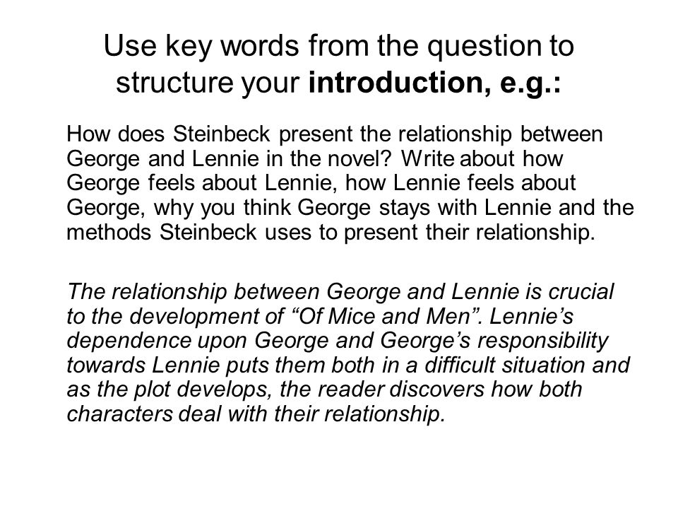 Use key words from the question to structure your introduction, e.g.: How does Steinbeck present the relationship between George and Lennie in the novel.