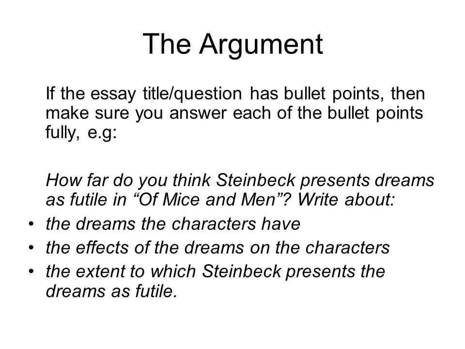 The Argument If the essay title/question has bullet points, then make sure you answer each of the bullet points fully, e.g: How far do you think Steinbeck presents dreams as futile in Of Mice and Men.