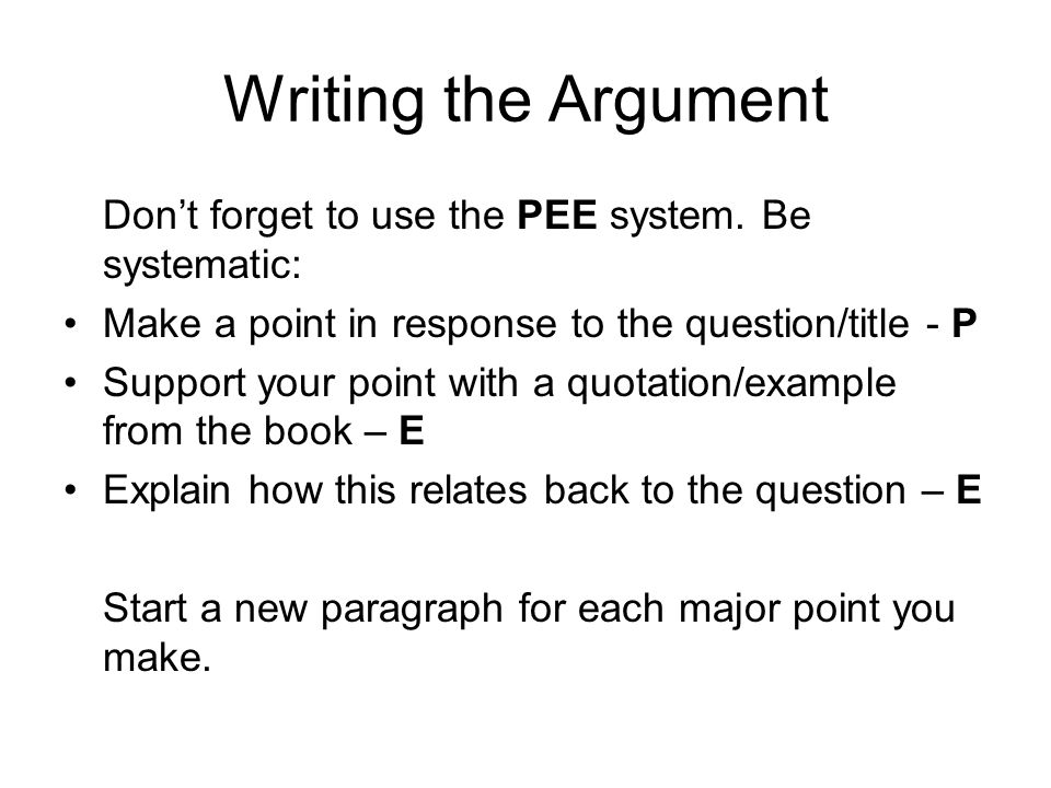 Writing the Argument Dont forget to use the PEE system. Be systematic: Make a point in response to the question/title - P Support your point with a qu