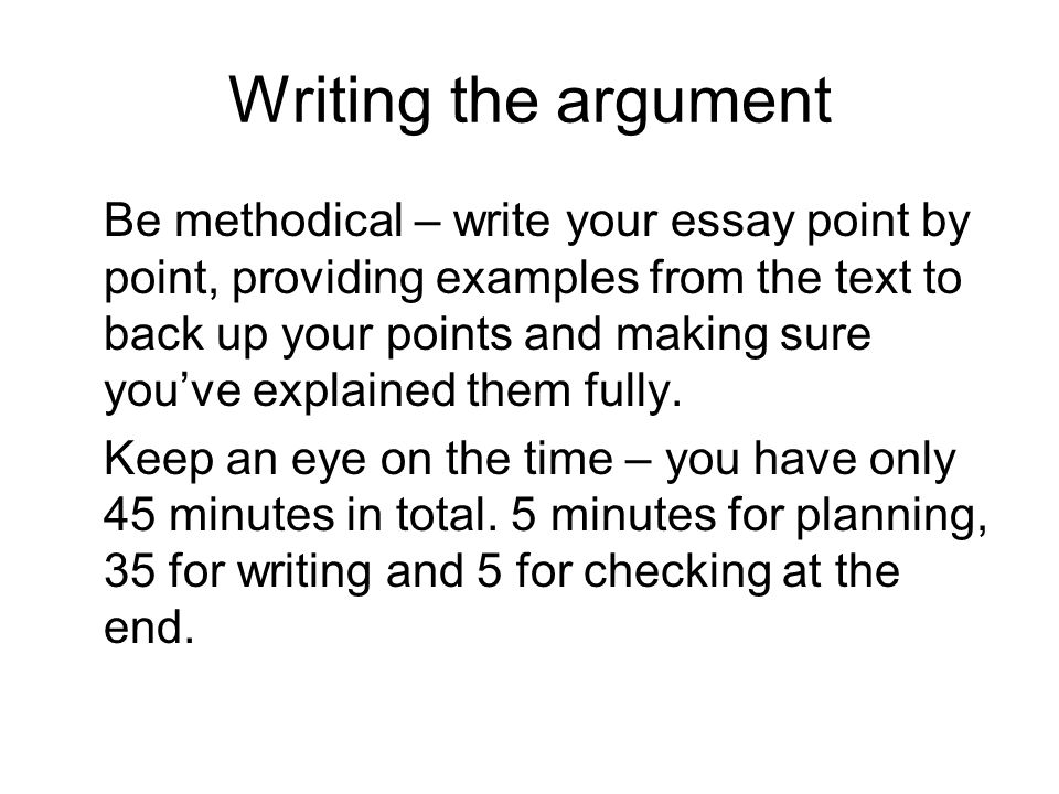 Writing the argument Be methodical – write your essay point by point, providing examples from the text to back up your points and making sure youve explained them fully.