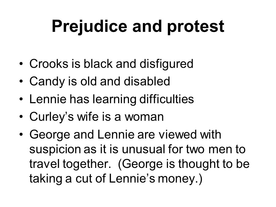Prejudice and protest Crooks is black and disfigured Candy is old and disabled Lennie has learning difficulties Curleys wife is a woman George and Len