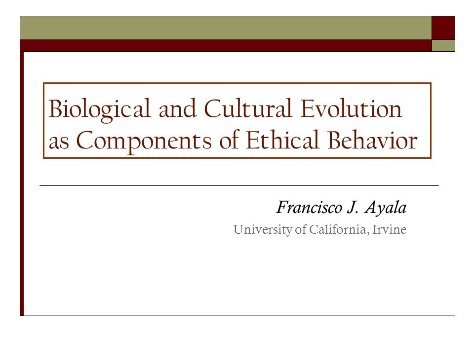 Biological and Cultural Evolution as Components of Ethical Behavior Francisco J.