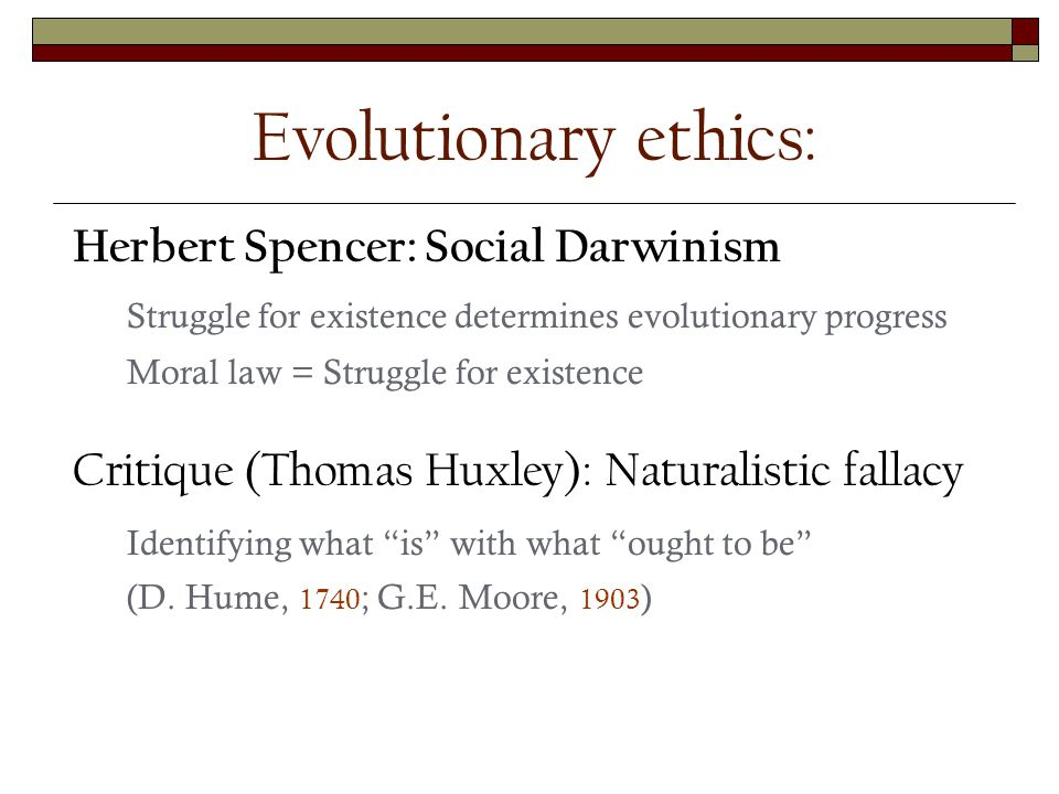 Herbert Spencer: Social Darwinism Struggle for existence determines evolutionary progress Moral law = Struggle for existence Critique (Thomas Huxley): Naturalistic fallacy Identifying what is with what ought to be (D.